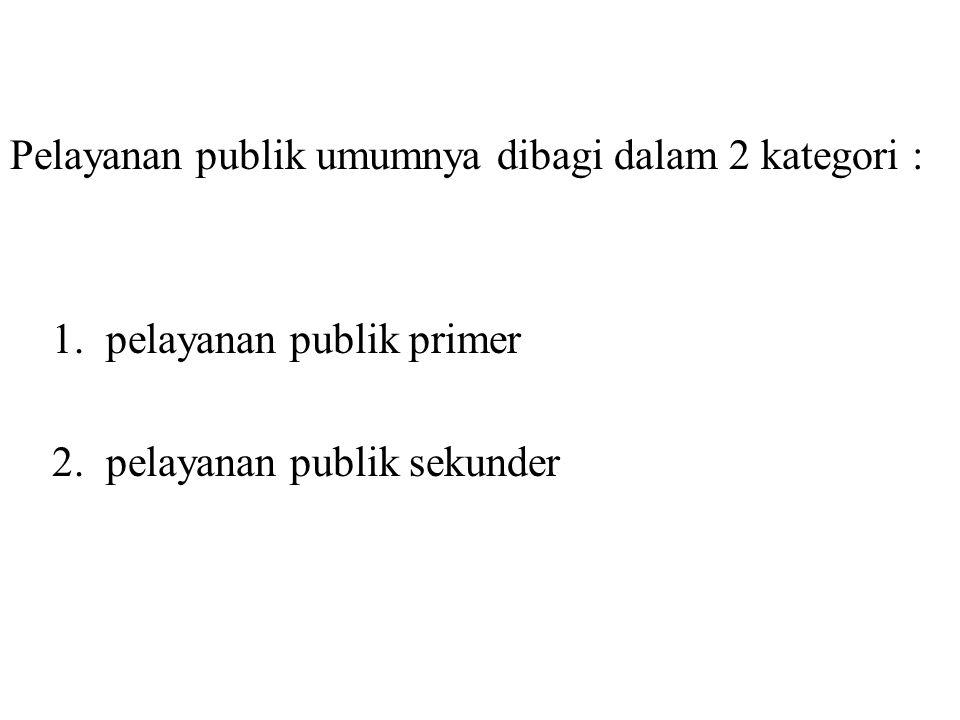 Pelayanan publik umumnya dibagi dalam 2 kategori : 1.pelayanan publik primer 2.pelayanan publik sekunder