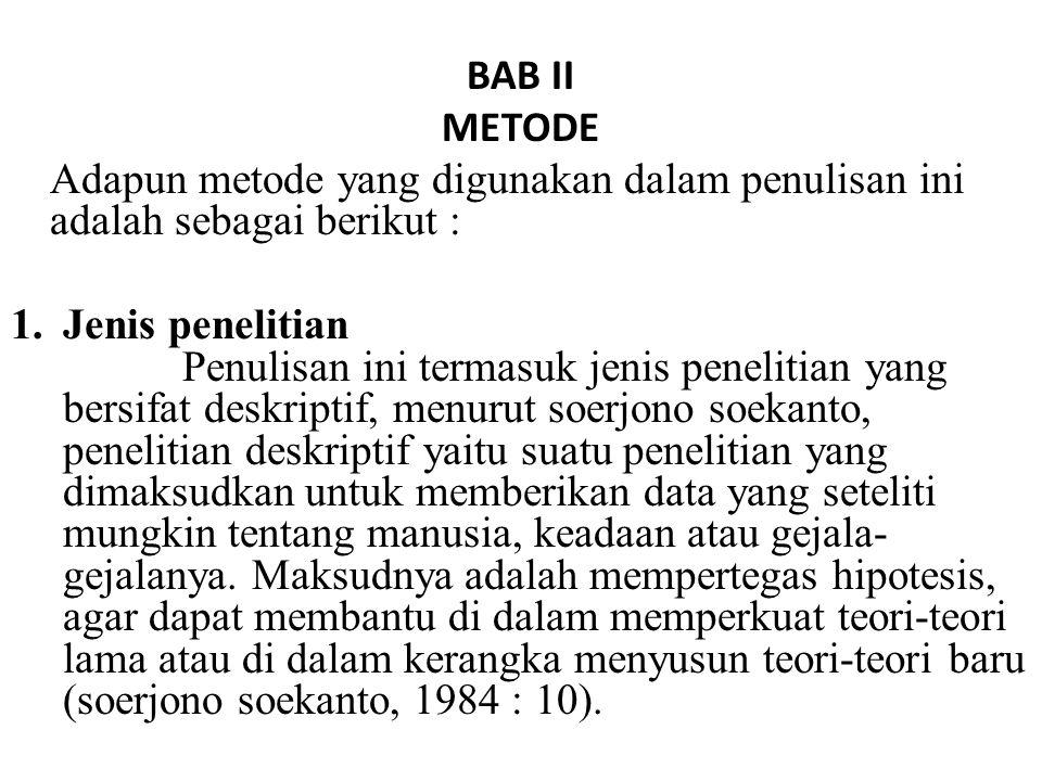 BAB II METODE Adapun metode yang digunakan dalam penulisan ini adalah sebagai berikut : 1.Jenis penelitian Penulisan ini termasuk jenis penelitian yang bersifat deskriptif, menurut soerjono soekanto, penelitian deskriptif yaitu suatu penelitian yang dimaksudkan untuk memberikan data yang seteliti mungkin tentang manusia, keadaan atau gejala- gejalanya.