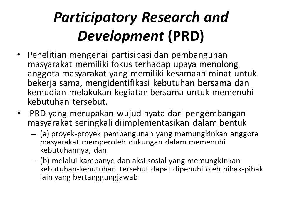 Participatory Research and Development (PRD) Penelitian mengenai partisipasi dan pembangunan masyarakat memiliki fokus terhadap upaya menolong anggota masyarakat yang memiliki kesamaan minat untuk bekerja sama, mengidentifikasi kebutuhan bersama dan kemudian melakukan kegiatan bersama untuk memenuhi kebutuhan tersebut.