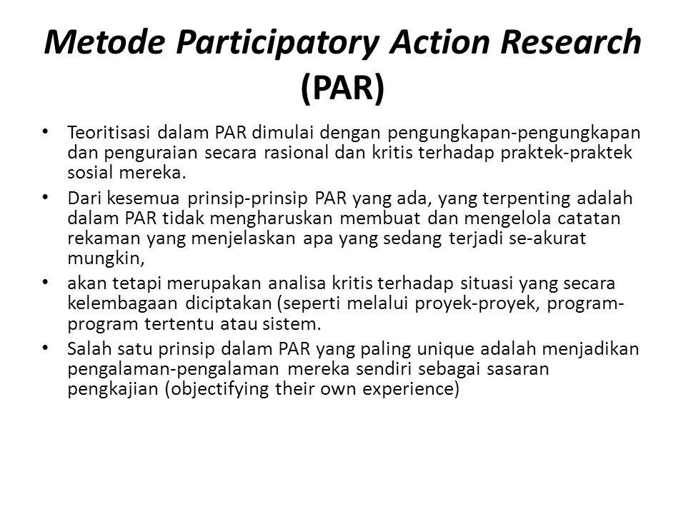 Metode Participatory Action Research (PAR) Teoritisasi dalam PAR dimulai dengan pengungkapan-pengungkapan dan penguraian secara rasional dan kritis terhadap praktek-praktek sosial mereka.
