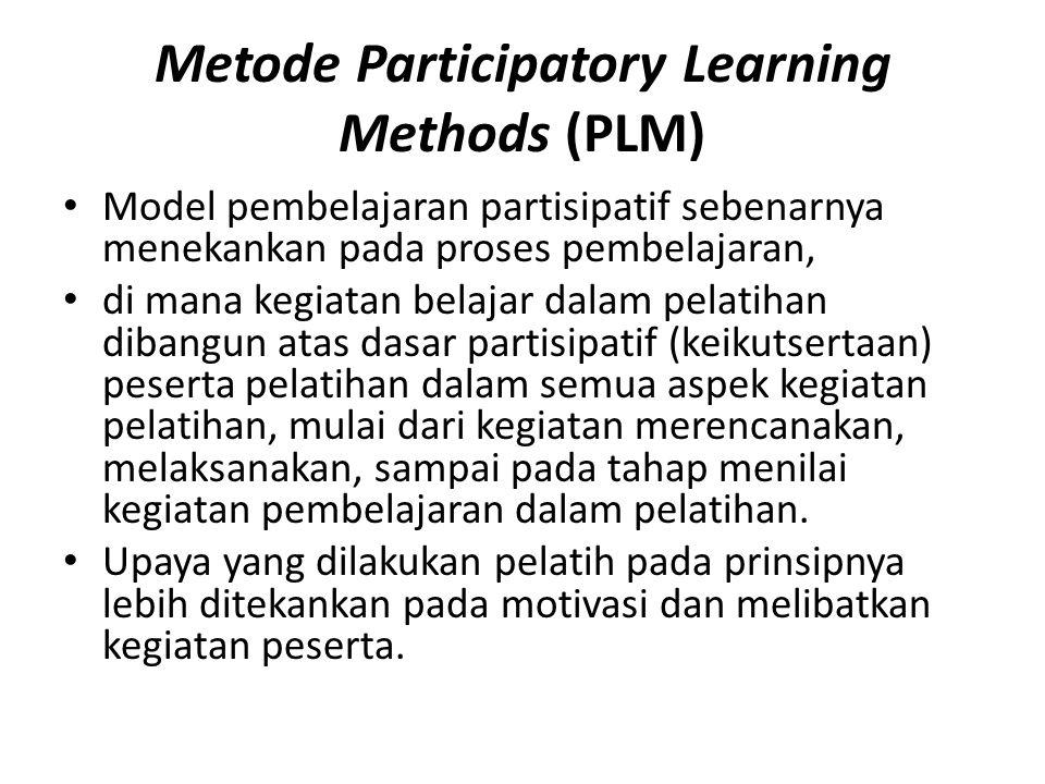 Metode Participatory Learning Methods (PLM) Model pembelajaran partisipatif sebenarnya menekankan pada proses pembelajaran, di mana kegiatan belajar dalam pelatihan dibangun atas dasar partisipatif (keikutsertaan) peserta pelatihan dalam semua aspek kegiatan pelatihan, mulai dari kegiatan merencanakan, melaksanakan, sampai pada tahap menilai kegiatan pembelajaran dalam pelatihan.