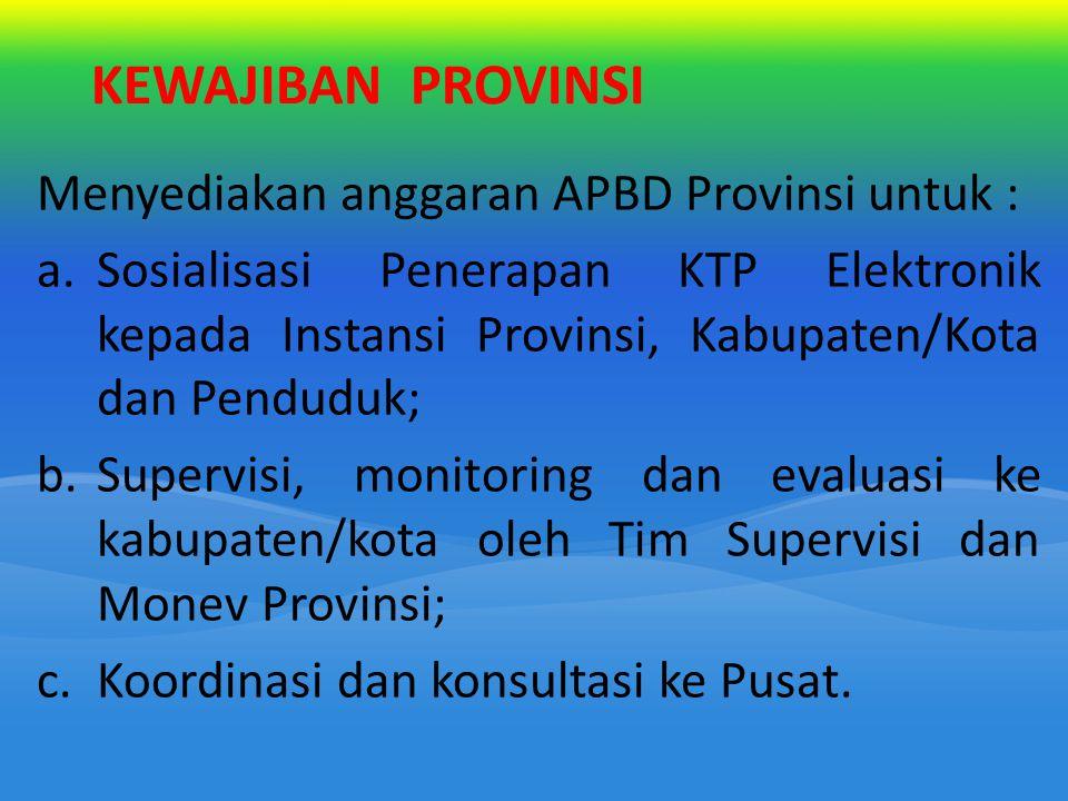 KEWAJIBAN PROVINSI Menyediakan anggaran APBD Provinsi untuk : a.Sosialisasi Penerapan KTP Elektronik kepada Instansi Provinsi, Kabupaten/Kota dan Pend