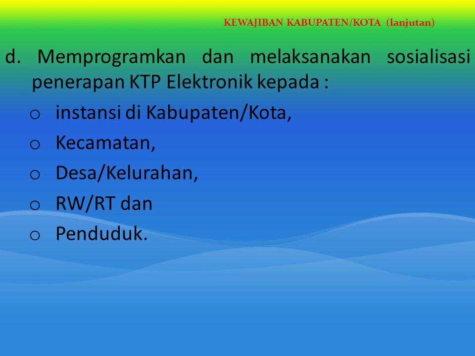 KEWAJIBAN KABUPATEN/KOTA (lanjutan) d. Memprogramkan dan melaksanakan sosialisasi penerapan KTP Elektronik kepada : o instansi di Kabupaten/Kota, o Ke
