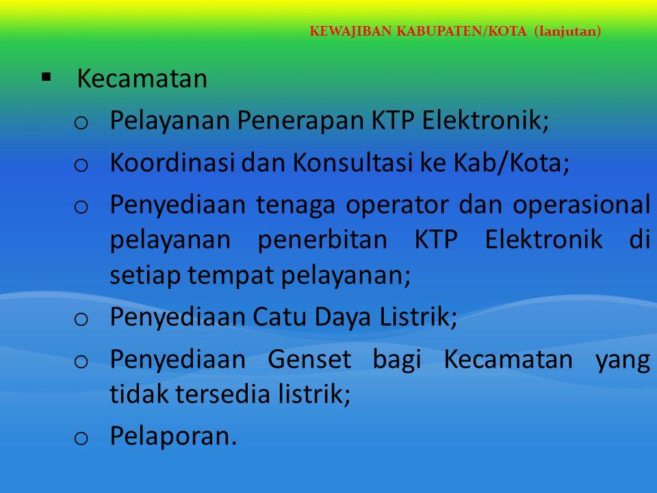 KEWAJIBAN KABUPATEN/KOTA (lanjutan)  Kecamatan o Pelayanan Penerapan KTP Elektronik; o Koordinasi dan Konsultasi ke Kab/Kota; o Penyediaan tenaga ope