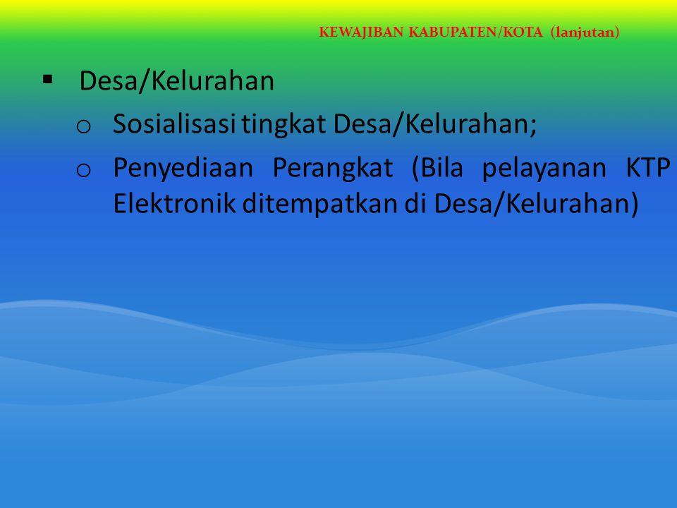 KEWAJIBAN KABUPATEN/KOTA (lanjutan)  Desa/Kelurahan o Sosialisasi tingkat Desa/Kelurahan; o Penyediaan Perangkat (Bila pelayanan KTP Elektronik ditem