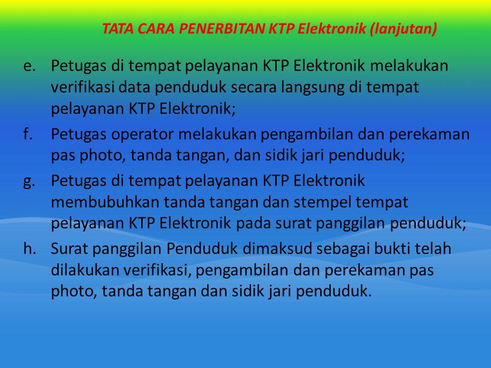 TATA CARA PENERBITAN KTP Elektronik (lanjutan) e.Petugas di tempat pelayanan KTP Elektronik melakukan verifikasi data penduduk secara langsung di temp