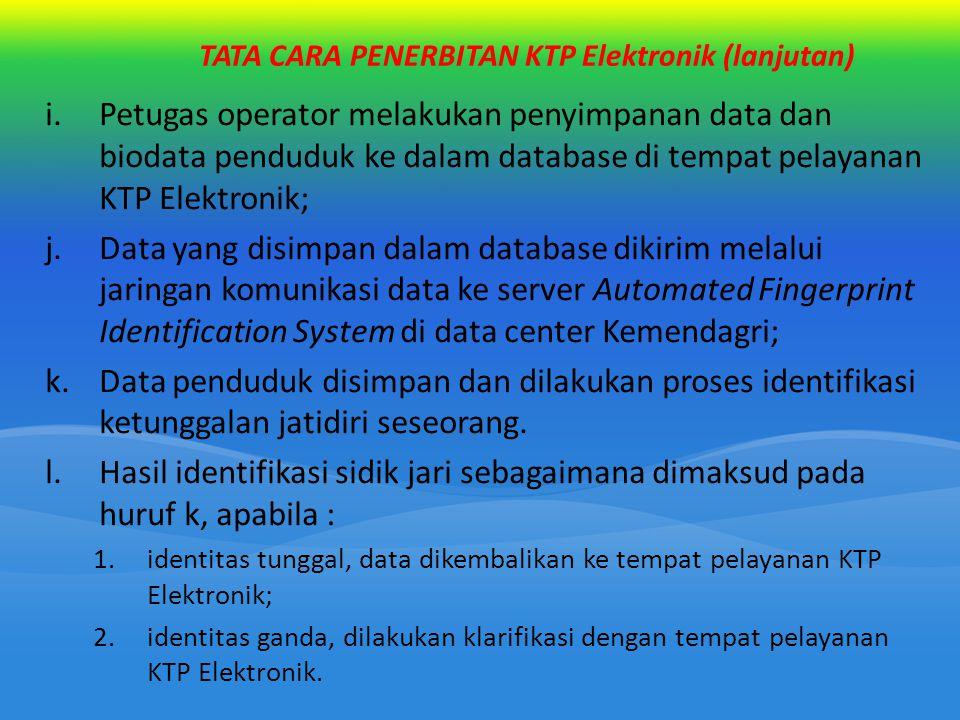 TATA CARA PENERBITAN KTP Elektronik (lanjutan) i.Petugas operator melakukan penyimpanan data dan biodata penduduk ke dalam database di tempat pelayana
