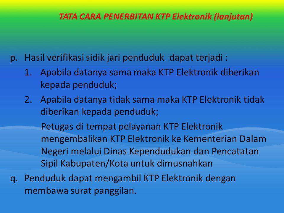 TATA CARA PENERBITAN KTP Elektronik (lanjutan) p.Hasil verifikasi sidik jari penduduk dapat terjadi : 1.Apabila datanya sama maka KTP Elektronik diber