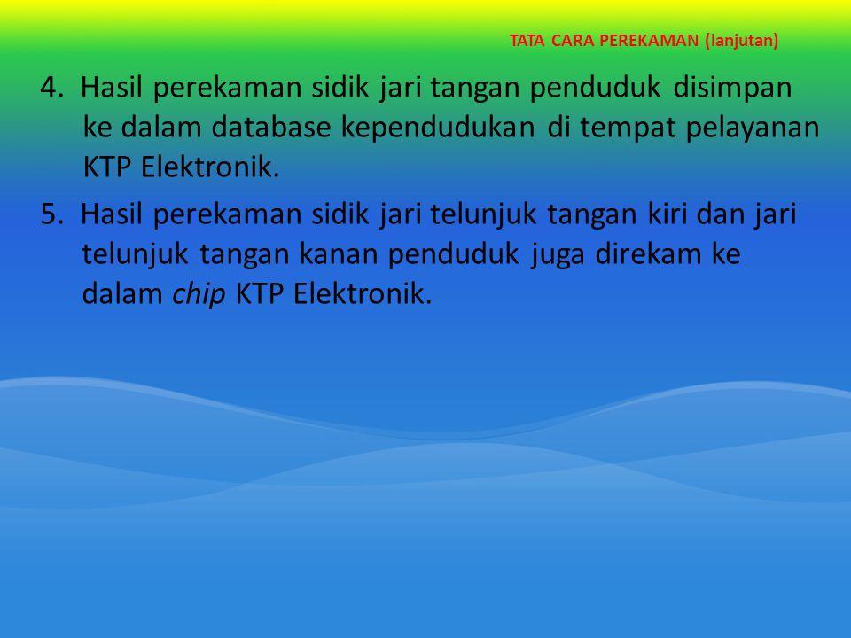 TATA CARA PEREKAMAN (lanjutan) 4. Hasil perekaman sidik jari tangan penduduk disimpan ke dalam database kependudukan di tempat pelayanan KTP Elektroni