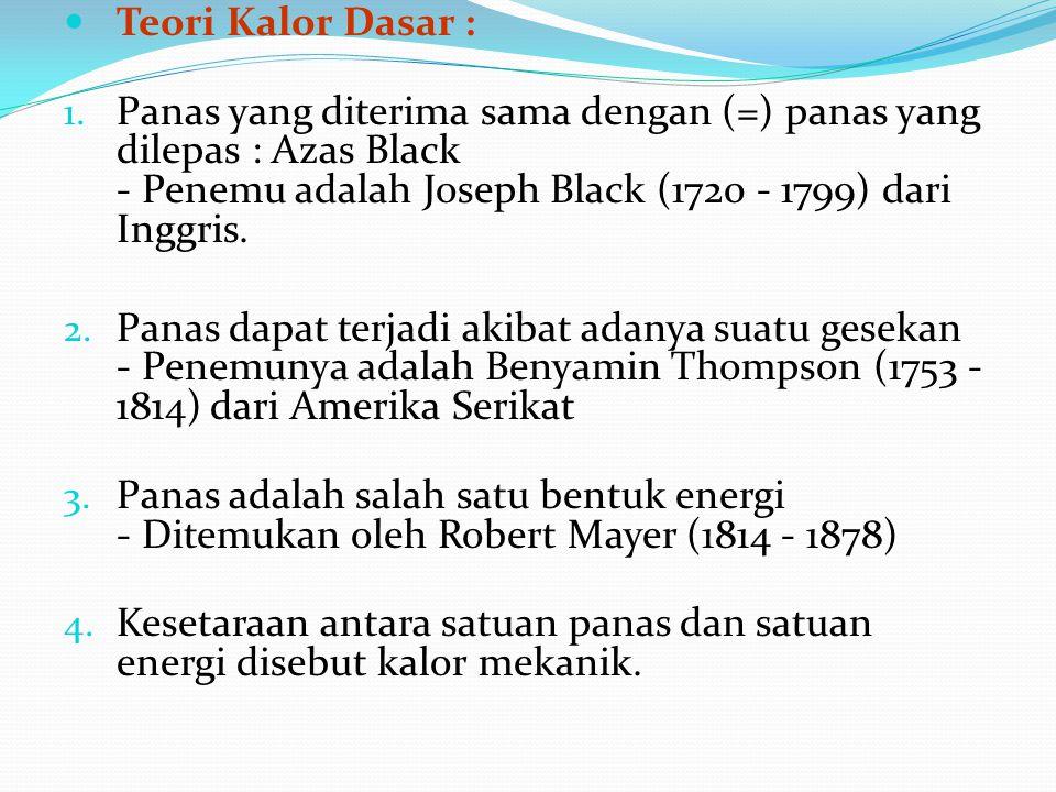Teori Kalor Dasar : 1. Panas yang diterima sama dengan (=) panas yang dilepas : Azas Black - Penemu adalah Joseph Black (1720 - 1799) dari Inggris. 2.