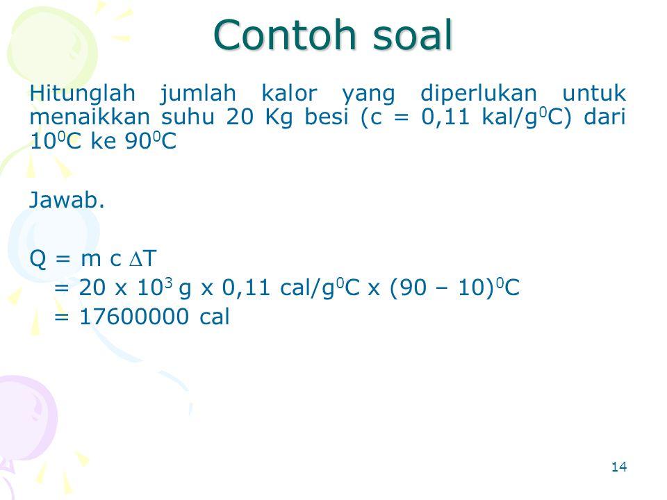 14 Contoh soal Hitunglah jumlah kalor yang diperlukan untuk menaikkan suhu 20 Kg besi (c = 0,11 kal/g 0 C) dari 10 0 C ke 90 0 C Jawab. Q = m c T = 2