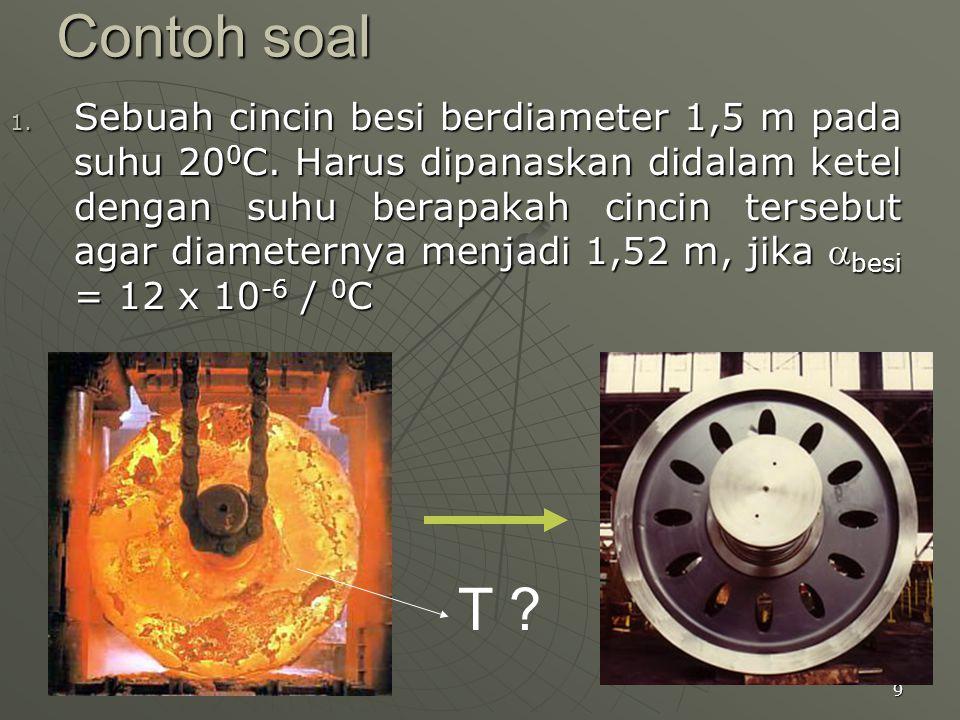 9 Contoh soal 1. Sebuah cincin besi berdiameter 1,5 m pada suhu 20 0 C. Harus dipanaskan didalam ketel dengan suhu berapakah cincin tersebut agar diam