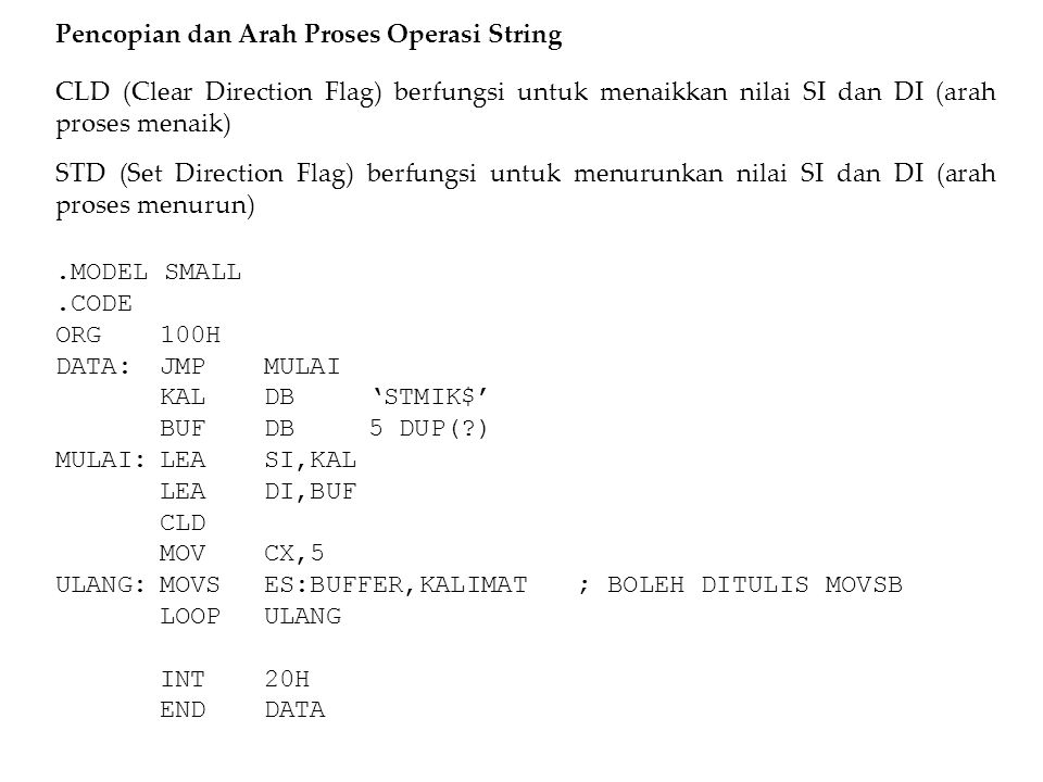 Pengulangan Pada String Selain menggunakan pengulangan yang biasa digunakan bisa juga digunakan pengulangan bersyarat seperti REP, REPE, REPZ dll..MODEL SMALL.CODE ORG100H DATA:JMPMULAI KALDB'STMIK$' BUFDB5 DUP(?) MULAI:LEASI,KAL LEADI,BUF CLD MOVCX,5 REPMOVSES:BUFFER,KALIMAT; BLH DITULIS MOVSB INT20H ENDDATA