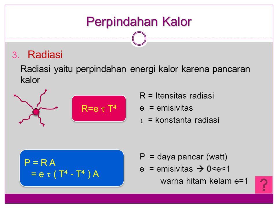 Perpindahan Kalor 3. Radiasi Radiasi yaitu perpindahan energi kalor karena pancaran kalor R = Itensitas radiasi e = emisivitas  = konstanta radiasi P