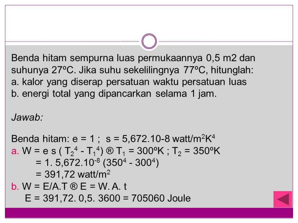 Benda hitam sempurna luas permukaannya 0,5 m2 dan suhunya 27ºC. Jika suhu sekelilingnya 77ºC, hitunglah: a. kalor yang diserap persatuan waktu persatu