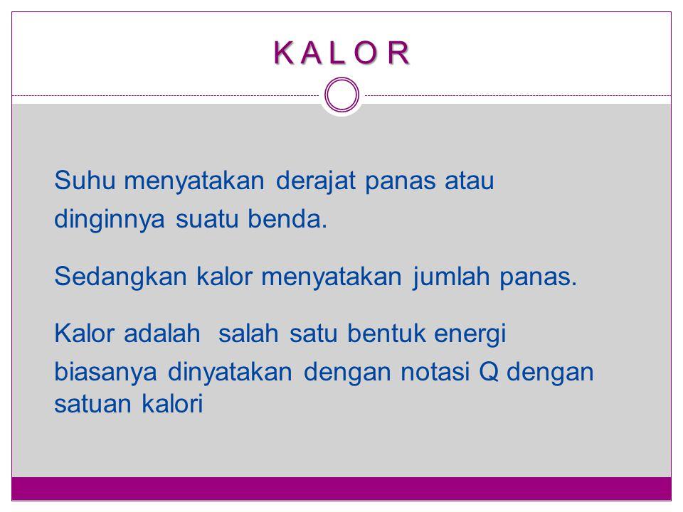 K A L O R Suhu menyatakan derajat panas atau dinginnya suatu benda. Sedangkan kalor menyatakan jumlah panas. Kalor adalah salah satu bentuk energi bia