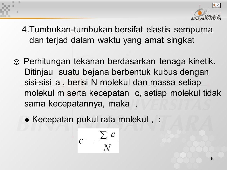 17 Hukum ekipartisi tenaga menyatakan tiap derajat kebebasan mendapat bagian tenaga yang sama besarnya Kalau derajat kebebasan adalah q, maka tenaga geraknya 1 kmolnya adalah : E K = (q/2) RT …… (10) Dan tenaga gerak 1 mol, e K = (q/2) k T ☺ Laju pukul rata kuadrat, u rms : u rms = = √(3p/ ρ) ……(11) Untuk gas ideal : u rms = √(3RT/M) ; R = konstanta gas Universal