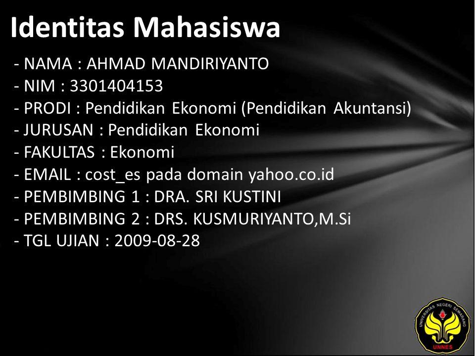 Identitas Mahasiswa - NAMA : AHMAD MANDIRIYANTO - NIM : 3301404153 - PRODI : Pendidikan Ekonomi (Pendidikan Akuntansi) - JURUSAN : Pendidikan Ekonomi - FAKULTAS : Ekonomi - EMAIL : cost_es pada domain yahoo.co.id - PEMBIMBING 1 : DRA.