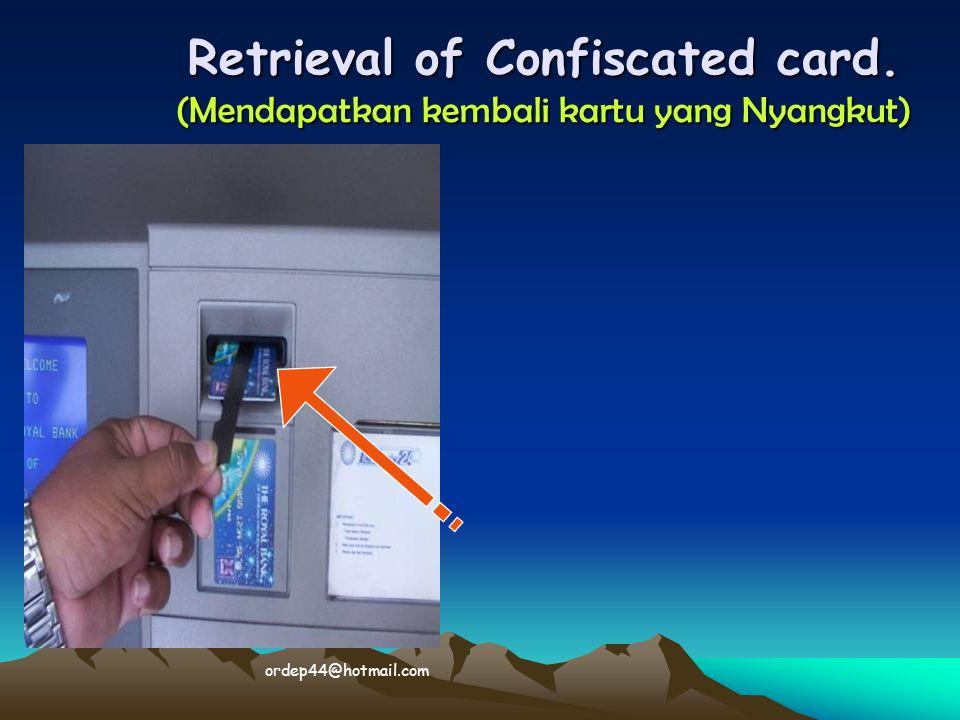 Retrieval of Confiscated card. (Mendapatkan kembali kartu yang Nyangkut)  ordep44@hotmail.com