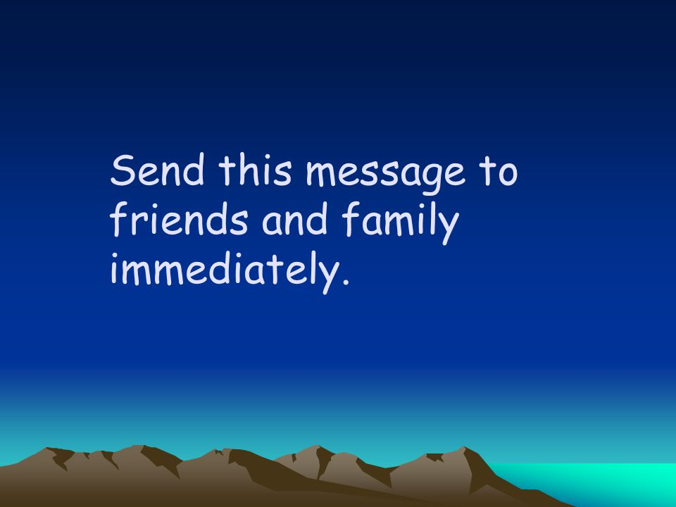 Send this message to friends and family immediately.