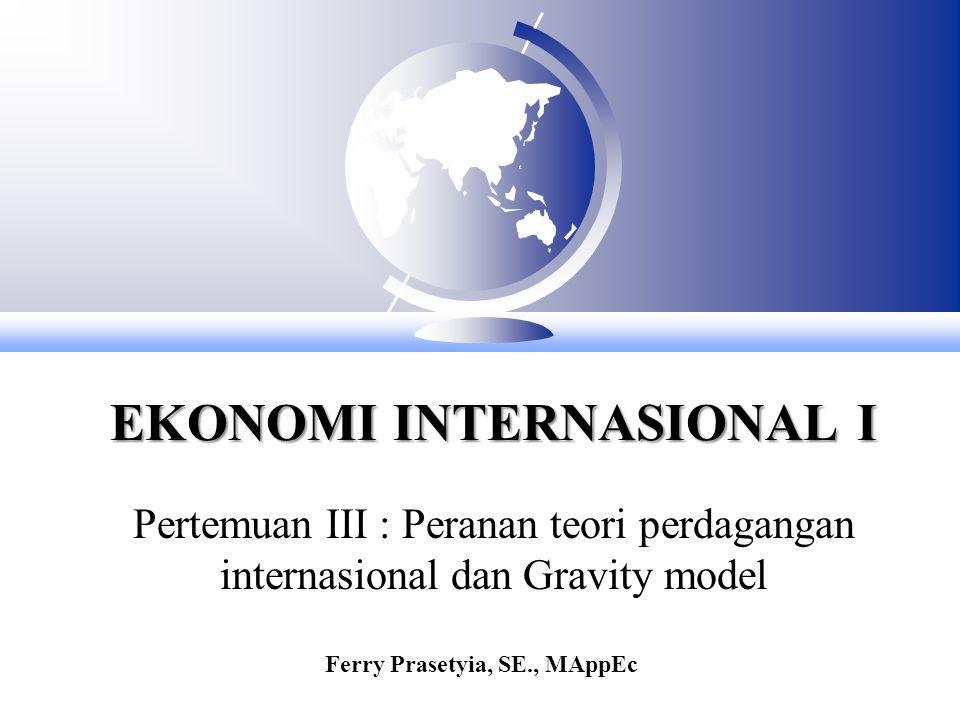 EKONOMI INTERNASIONAL I Pertemuan III : Peranan teori perdagangan internasional dan Gravity model Ferry Prasetyia, SE., MAppEc