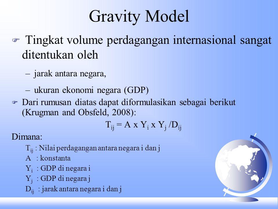 Gravity Model F Tingkat volume perdagangan internasional sangat ditentukan oleh –jarak antara negara, –ukuran ekonomi negara (GDP) F Dari rumusan diat