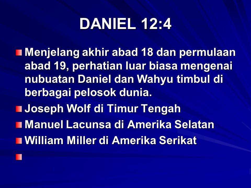 DANIEL 12:4 Menjelang akhir abad 18 dan permulaan abad 19, perhatian luar biasa mengenai nubuatan Daniel dan Wahyu timbul di berbagai pelosok dunia. J