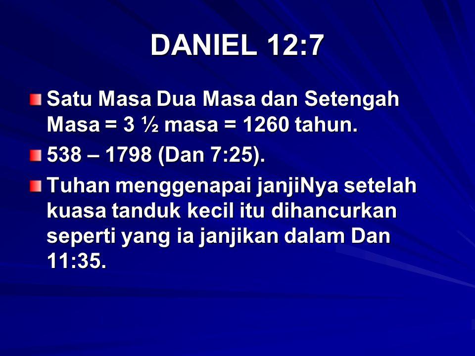 DANIEL 12:7 Satu Masa Dua Masa dan Setengah Masa = 3 ½ masa = 1260 tahun. 538 – 1798 (Dan 7:25). Tuhan menggenapai janjiNya setelah kuasa tanduk kecil