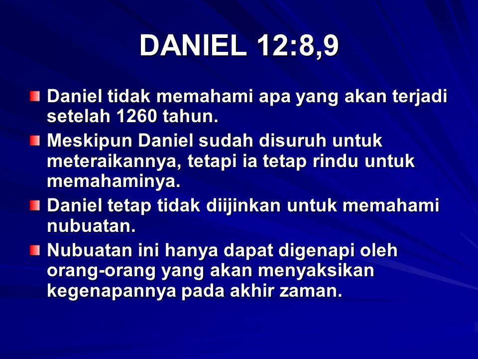 DANIEL 12:8,9 Daniel tidak memahami apa yang akan terjadi setelah 1260 tahun. Meskipun Daniel sudah disuruh untuk meteraikannya, tetapi ia tetap rindu