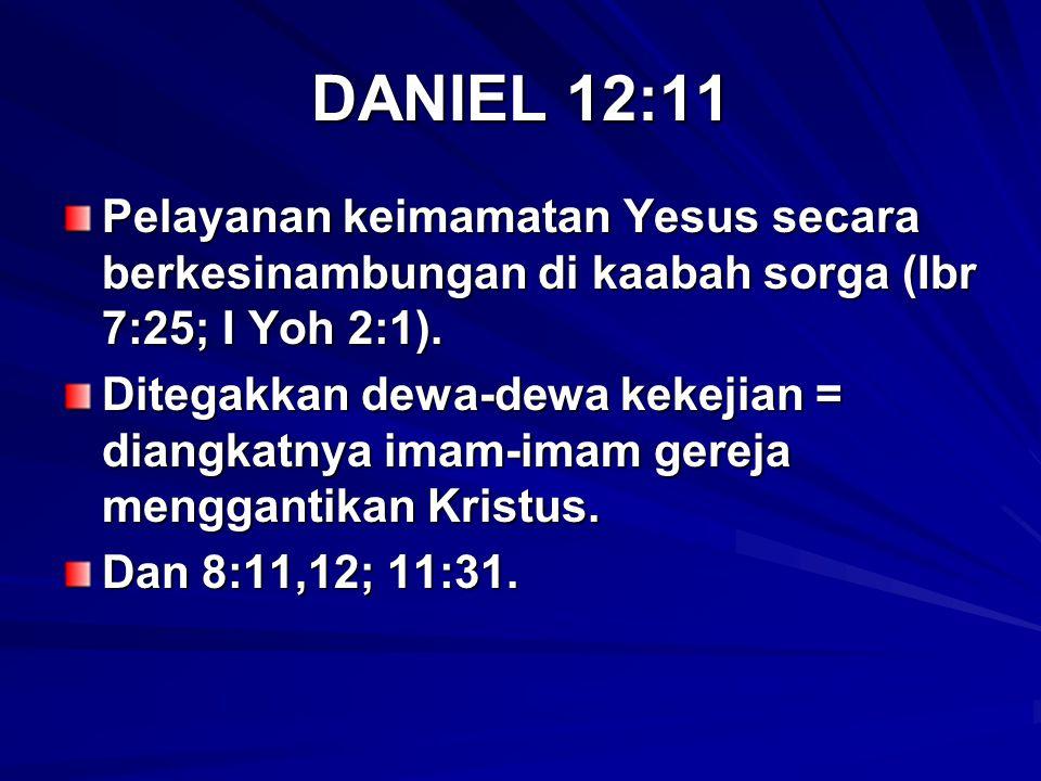DANIEL 12:11 Pelayanan keimamatan Yesus secara berkesinambungan di kaabah sorga (Ibr 7:25; I Yoh 2:1). Ditegakkan dewa-dewa kekejian = diangkatnya ima