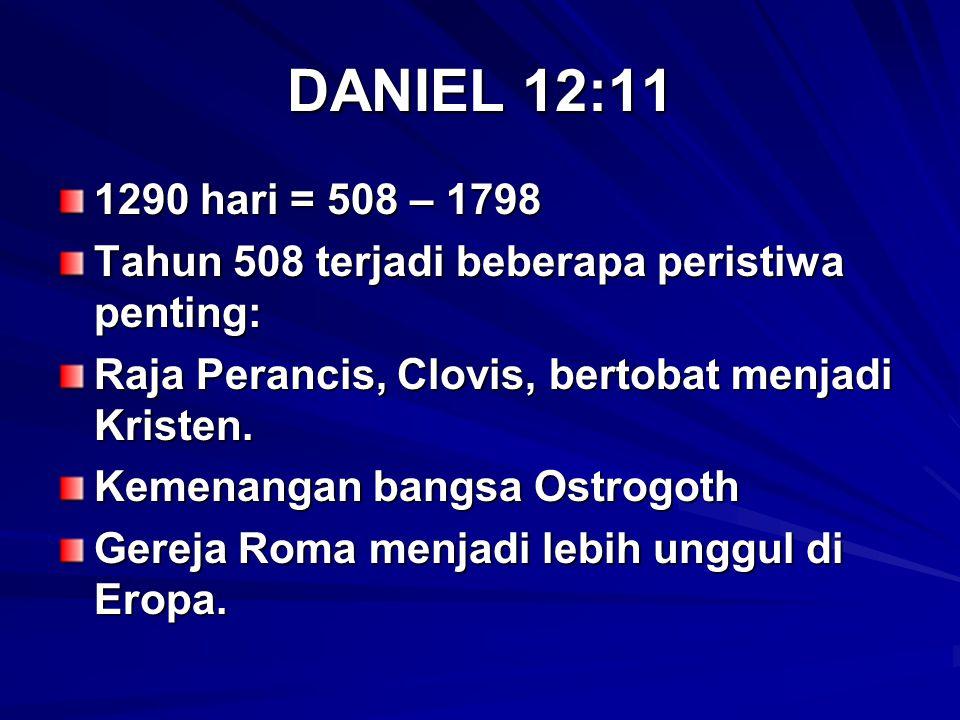 DANIEL 12:11 1290 hari = 508 – 1798 Tahun 508 terjadi beberapa peristiwa penting: Raja Perancis, Clovis, bertobat menjadi Kristen. Kemenangan bangsa O