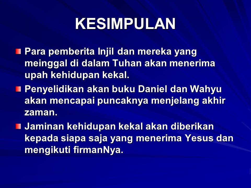 KESIMPULAN Para pemberita Injil dan mereka yang meinggal di dalam Tuhan akan menerima upah kehidupan kekal. Penyelidikan akan buku Daniel dan Wahyu ak