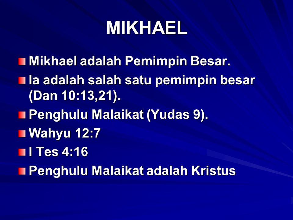 MIKHAEL Mikhael adalah Pemimpin Besar. Ia adalah salah satu pemimpin besar (Dan 10:13,21). Penghulu Malaikat (Yudas 9). Wahyu 12:7 I Tes 4:16 Penghulu