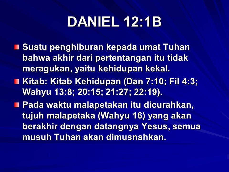 DANIEL 12:1B Suatu penghiburan kepada umat Tuhan bahwa akhir dari pertentangan itu tidak meragukan, yaitu kehidupan kekal. Kitab: Kitab Kehidupan (Dan