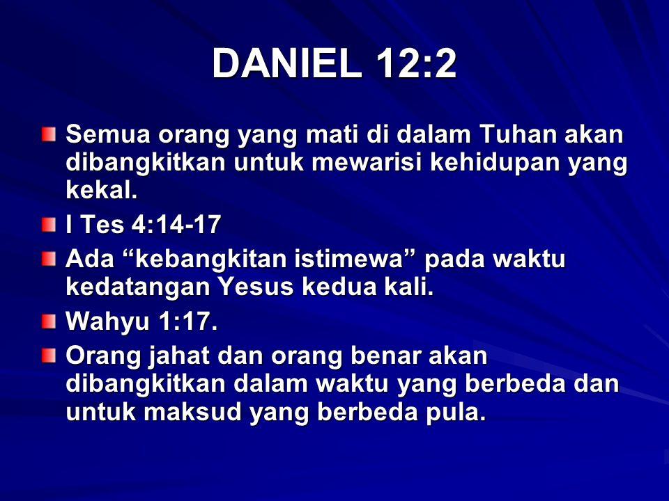"DANIEL 12:2 Semua orang yang mati di dalam Tuhan akan dibangkitkan untuk mewarisi kehidupan yang kekal. I Tes 4:14-17 Ada ""kebangkitan istimewa"" pada"