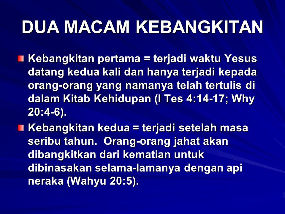 DUA MACAM KEBANGKITAN Kebangkitan pertama = terjadi waktu Yesus datang kedua kali dan hanya terjadi kepada orang-orang yang namanya telah tertulis di dalam Kitab Kehidupan (I Tes 4:14-17; Why 20:4-6).