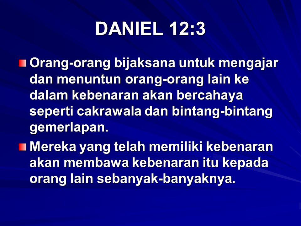 DANIEL 12:3 Orang-orang bijaksana untuk mengajar dan menuntun orang-orang lain ke dalam kebenaran akan bercahaya seperti cakrawala dan bintang-bintang gemerlapan.