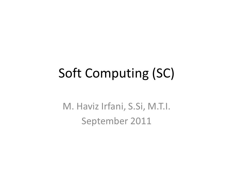 Soft Computing (SC) M. Haviz Irfani, S.Si, M.T.I. September 2011