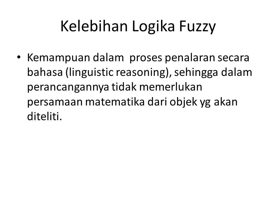 Kelebihan Logika Fuzzy Kemampuan dalam proses penalaran secara bahasa (linguistic reasoning), sehingga dalam perancangannya tidak memerlukan persamaan matematika dari objek yg akan diteliti.