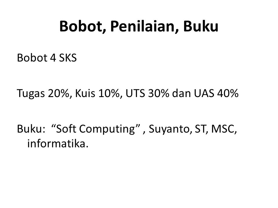 Bobot, Penilaian, Buku Bobot 4 SKS Tugas 20%, Kuis 10%, UTS 30% dan UAS 40% Buku: Soft Computing , Suyanto, ST, MSC, informatika.