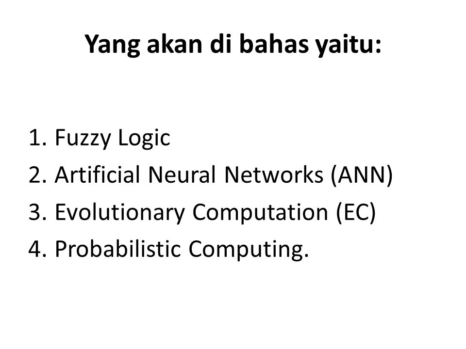 Yang akan di bahas yaitu: 1.Fuzzy Logic 2.Artificial Neural Networks (ANN) 3.Evolutionary Computation (EC) 4.Probabilistic Computing.