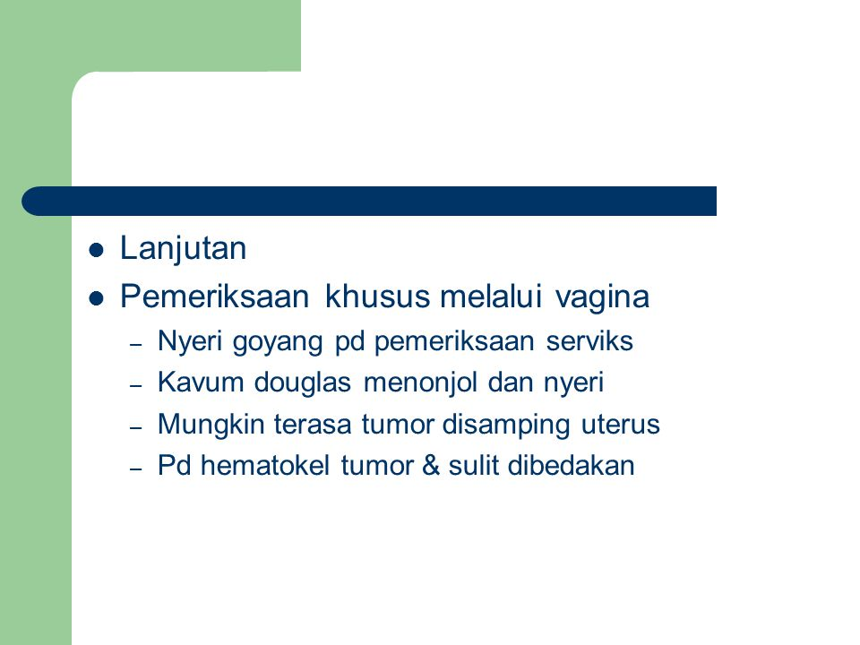 Lanjutan Pemeriksaan khusus melalui vagina – Nyeri goyang pd pemeriksaan serviks – Kavum douglas menonjol dan nyeri – Mungkin terasa tumor disamping uterus – Pd hematokel tumor & sulit dibedakan