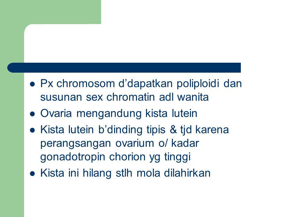 Px chromosom d'dapatkan poliploidi dan susunan sex chromatin adl wanita Ovaria mengandung kista lutein Kista lutein b'dinding tipis & tjd karena perangsangan ovarium o/ kadar gonadotropin chorion yg tinggi Kista ini hilang stlh mola dilahirkan