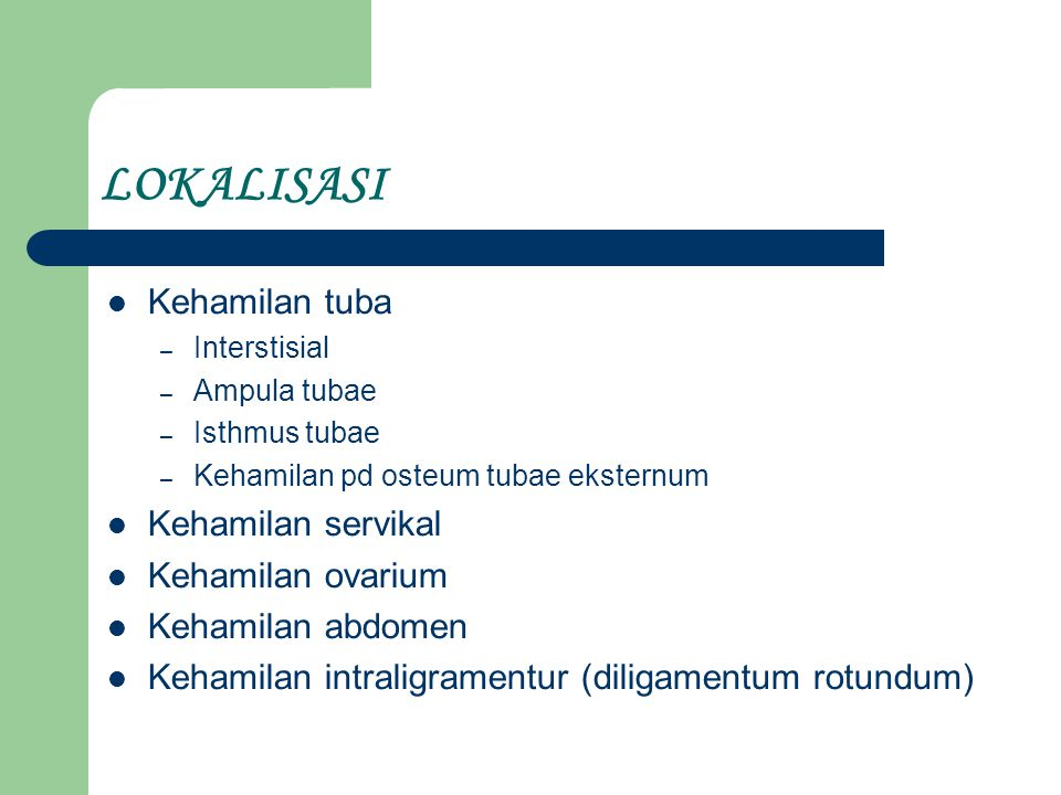 LOKALISASI Kehamilan tuba – Interstisial – Ampula tubae – Isthmus tubae – Kehamilan pd osteum tubae eksternum Kehamilan servikal Kehamilan ovarium Kehamilan abdomen Kehamilan intraligramentur (diligamentum rotundum)