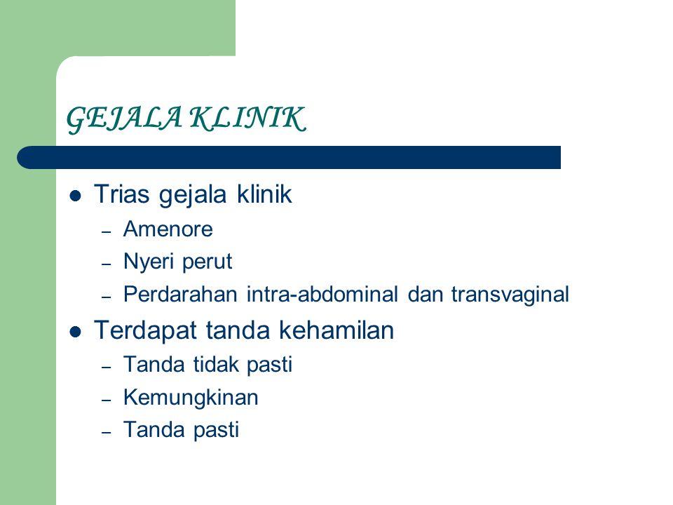 GEJALA KLINIK Trias gejala klinik – Amenore – Nyeri perut – Perdarahan intra-abdominal dan transvaginal Terdapat tanda kehamilan – Tanda tidak pasti – Kemungkinan – Tanda pasti