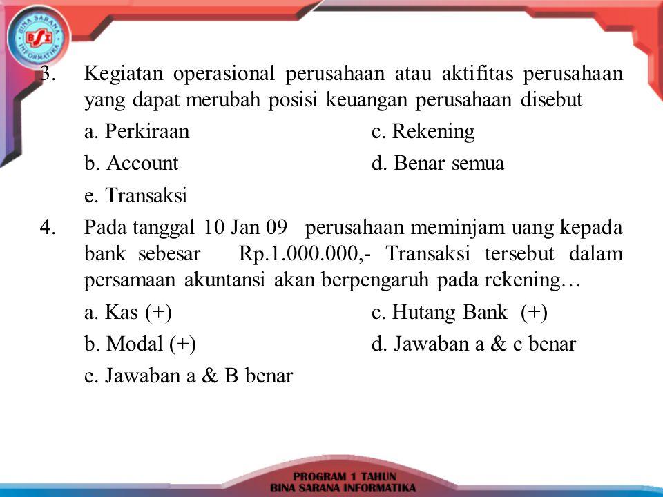 3.Kegiatan operasional perusahaan atau aktifitas perusahaan yang dapat merubah posisi keuangan perusahaan disebut a. Perkiraanc. Rekening b. Accountd.