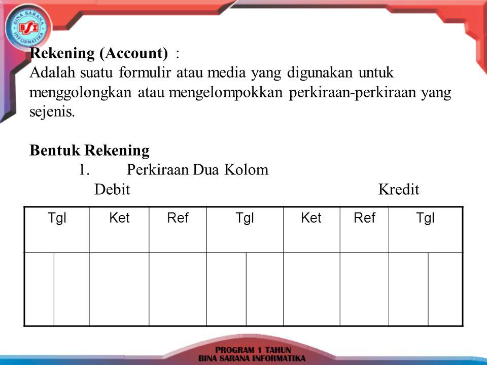 Rekening (Account): Adalah suatu formulir atau media yang digunakan untuk menggolongkan atau mengelompokkan perkiraan-perkiraan yang sejenis. Bentuk R