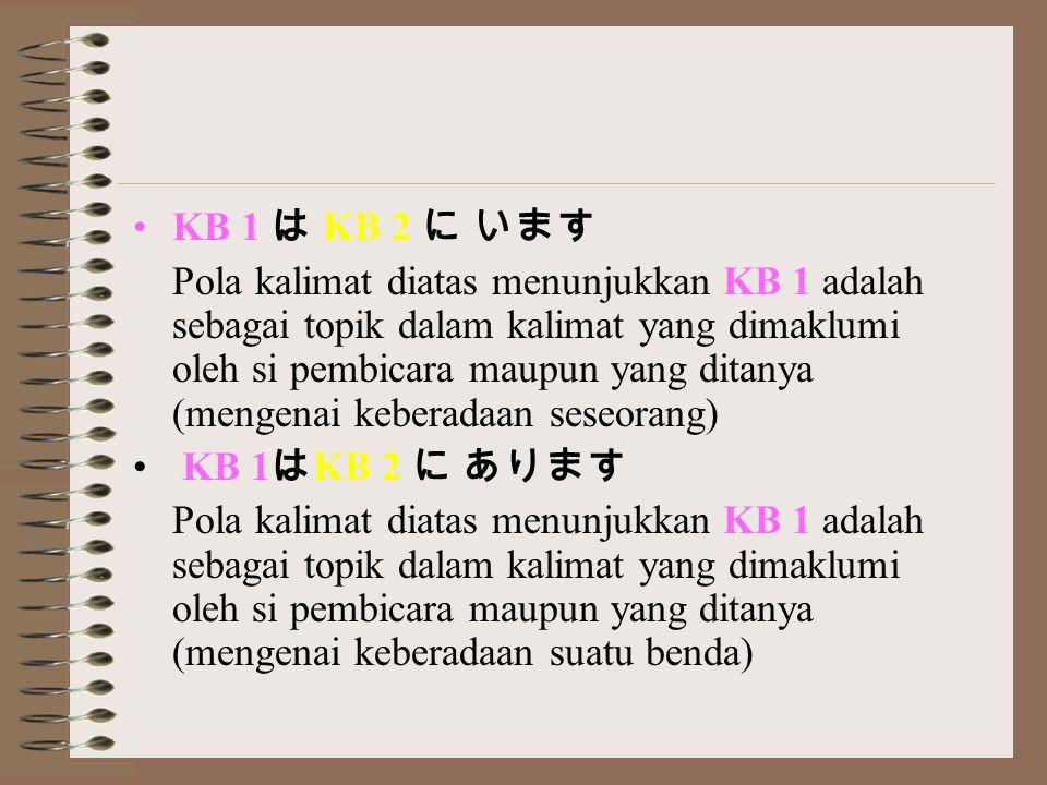 KB 1 は KB 2 に います Pola kalimat diatas menunjukkan KB 1 adalah sebagai topik dalam kalimat yang dimaklumi oleh si pembicara maupun yang ditanya (mengenai keberadaan seseorang) KB 1 は KB 2 に あります Pola kalimat diatas menunjukkan KB 1 adalah sebagai topik dalam kalimat yang dimaklumi oleh si pembicara maupun yang ditanya (mengenai keberadaan suatu benda)