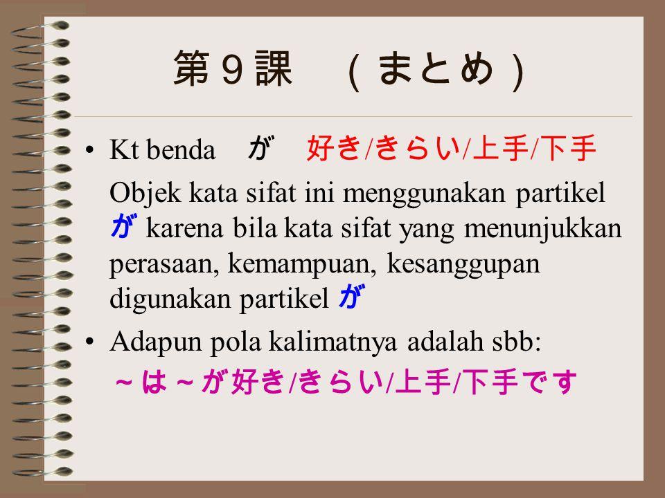 第9課 (まとめ) Kt benda が 好き / きらい / 上手 / 下手 Objek kata sifat ini menggunakan partikel が karena bila kata sifat yang menunjukkan perasaan, kemampuan, kesanggupan digunakan partikel が Adapun pola kalimatnya adalah sbb: ~は~が好き / きらい / 上手 / 下手です