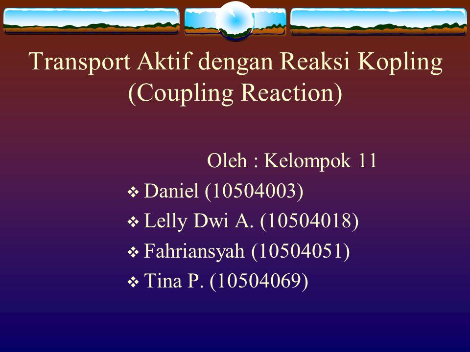 Transport Aktif dengan Reaksi Kopling (Coupling Reaction) Oleh : Kelompok 11  Daniel (10504003)  Lelly Dwi A. (10504018)  Fahriansyah (10504051) 